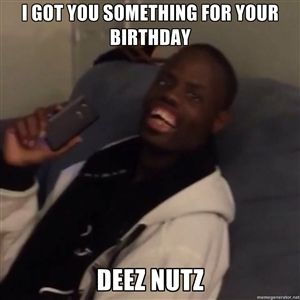 I Got You Something For Your Birthday Deez Nutz Deez Nuts Welven