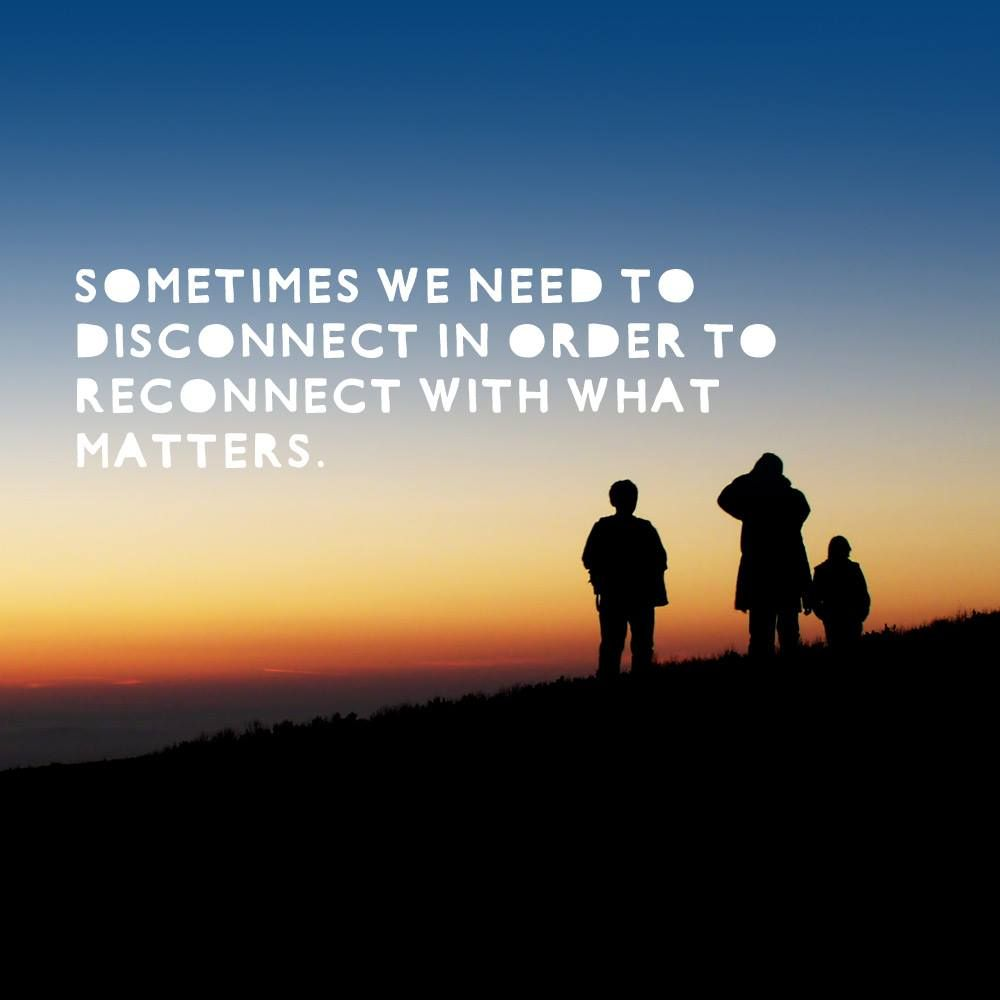 Sometimes we need to disconnect in order to reconnect with