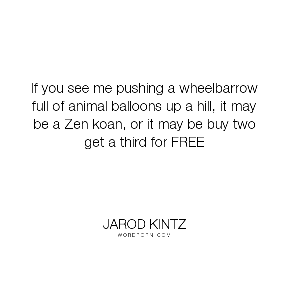 "Jarod Kintz - ""If you see me pushing a wheelbarrow full of animal balloons up a hill, it may be..."". humor, absurd, surreal, animals, free, sales, hill, salesman, buy, purchase, word-junkies, deal, balloons, animal-balloons, wheelbarrow, zen-koan"