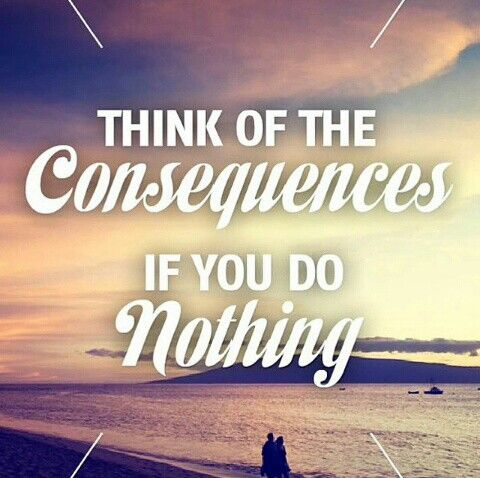 Think of the consequences if you do nothing.