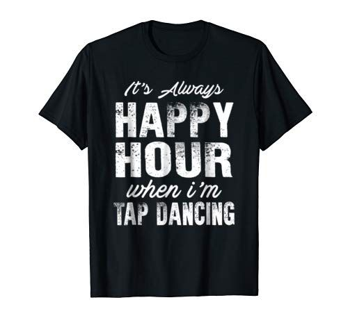 Funny Tap Dancing Shirt It's Always Happy Hour When I'm T