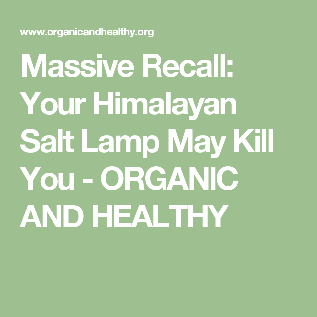 Salt Rock Lamp Recall Mesmerizing Massive Recall Your Himalayan Salt Lamp May Kill You  Organic And Inspiration