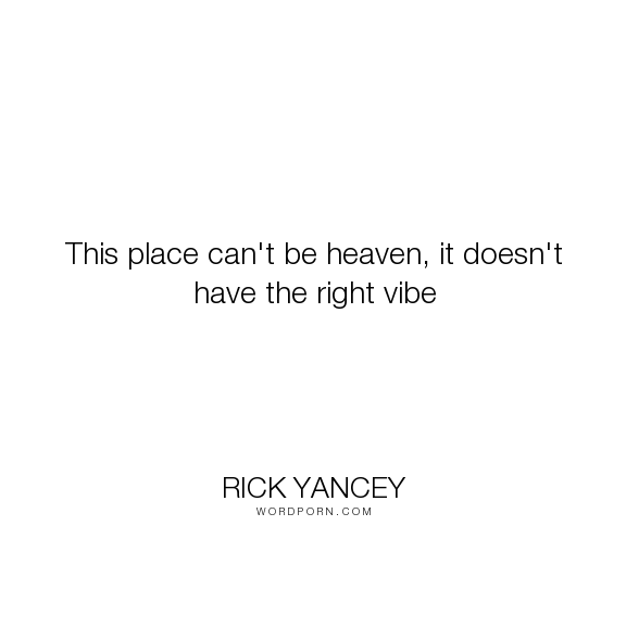 "Rick Yancey - ""This place can't be heaven, it doesn't have the right vibe"". heaven, true, humanity, earth"