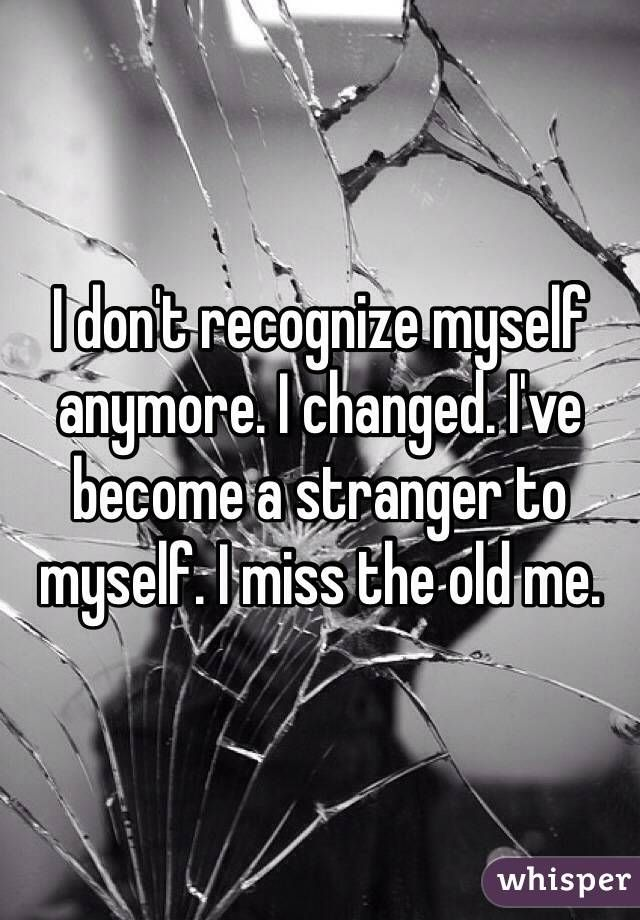 I don't recognize myself anymore. I changed. I've become a stranger to myself. I miss the old me.