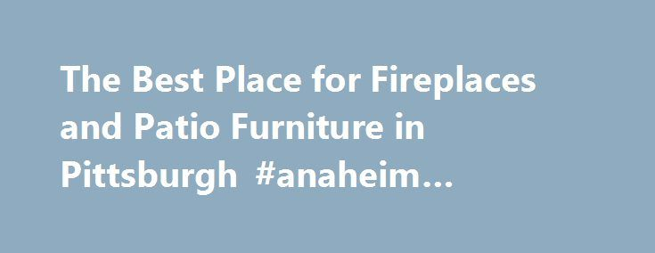 The Best Place For Fireplaces And Patio Furniture In Pittsburgh #anaheim  #plumber Http: