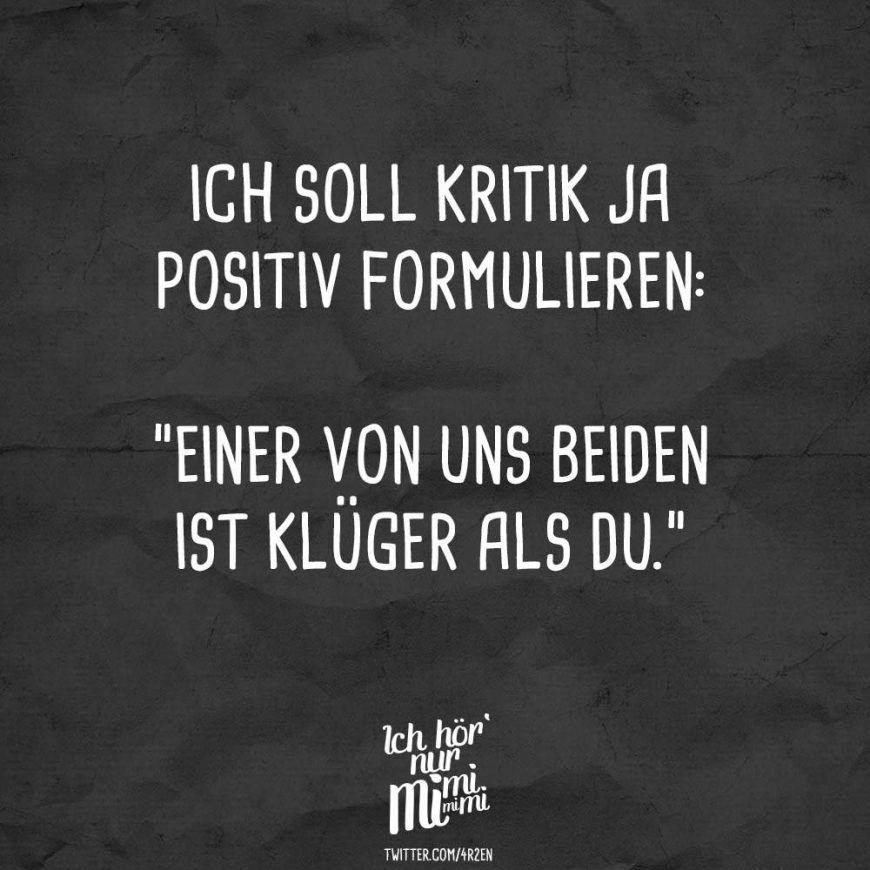 Visual Statements®️️ Ich soll Kritik ja positiv formulieren: Einer von uns beiden ist klüger als du. Sprüche / Zitate / Quotes / Ichhörnurmimimi / witzig / lustig / Sarkasmus / Freundschaft / Beziehung / Ironie