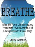 Breathe: Learn The Power of Breathing And Propel Your Physical, Mental, and Emotional Health Of Your Body! (Breathe, Breathing, Mindset, Emotional Health, ... Spirit, Mental Mindset, Strength, Health) - Breathe: Learn The Power of Breathing And Propel Your Physical, Mental, and Emotional Health Of Your Body! (Breathe, Breathing, Mindset, Emotional Health, … Spirit, Mental Mindset, Strength, Health)  Breathe: Learn The Power of Breathing And Propel Your Physical, Mental,