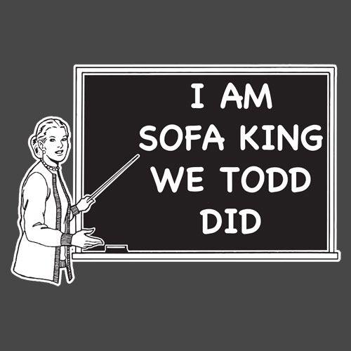 sofa king we todd did. I+AM+SOFA+KING+WE+TODD+DID+Funny+ Sofa King We Todd Did O