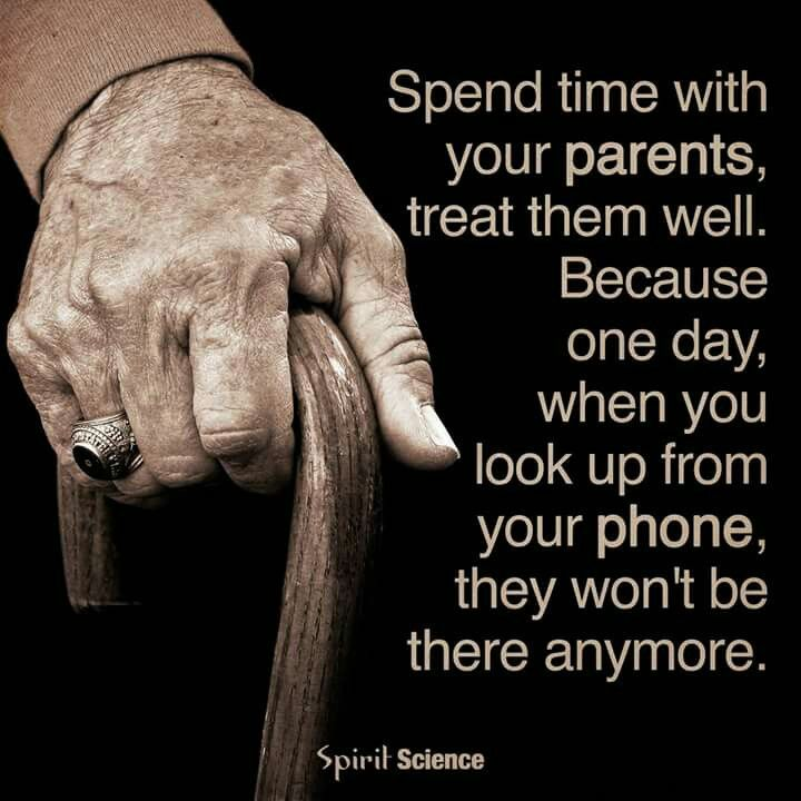 Spend time with your parents because when you look up from your phone they won't be there anymore.