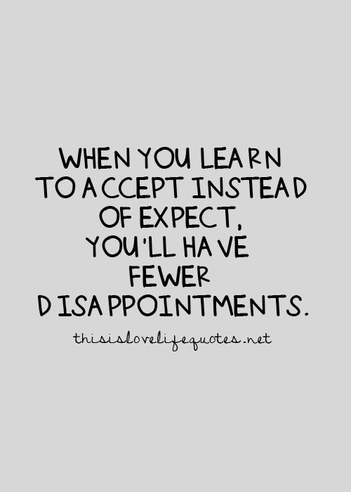 When You Learn To Accept Instead Of Expect You Ll Have Fewer Disappointments Life Quotes Teenager Quotes About Life Life Quotes To Live By