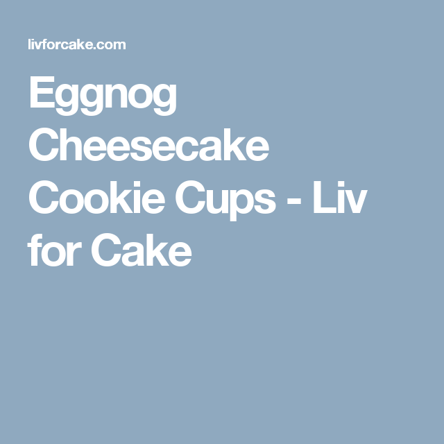Eggnog Cheesecake Cookie Cups - Liv for Cake