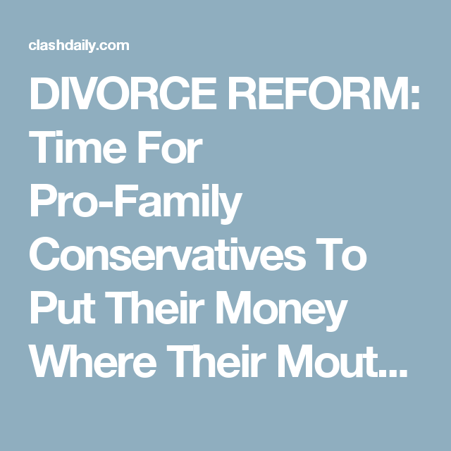 DIVORCE REFORM Time For ProFamily Conservatives To Put
