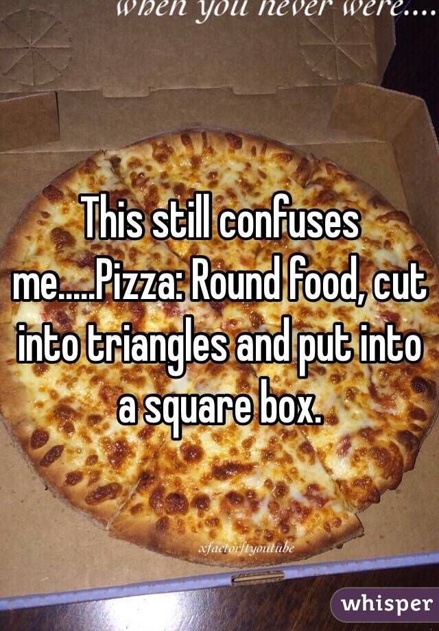 this still confuses me pizza round food cut into triangles and put into a square box. Black Bedroom Furniture Sets. Home Design Ideas