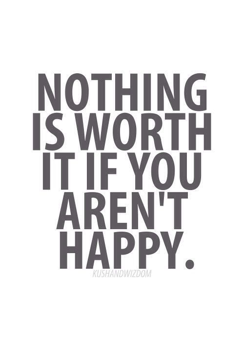 Nothing Is Worth It If You Re Not Happy Quotes Thoughts Wise Quotes Words Quotes Amazing Quotes