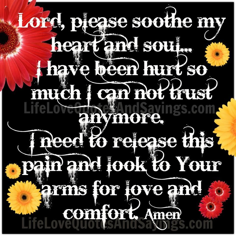 Lord please soothe my heart and soul I have been hurt so much I can not trust anymore I need to release this pain and look to Your arms for love and
