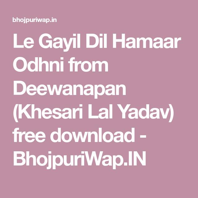 Le Gayil Dil Hamaar Odhni From Deewanapan Khesari Lal Yadav Free Download Bhojpuriwap In Mp3 Song Songs Mp3