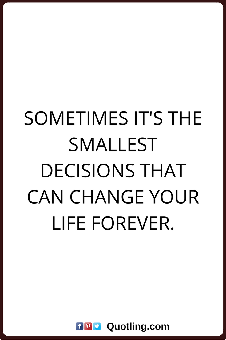 Life Changes Quotes Decision Quotes Sometimes It's The Smallest Decisions That Can
