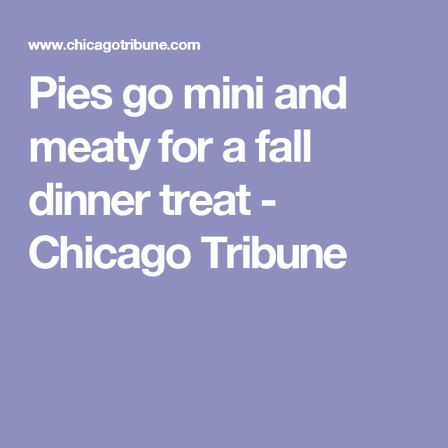 Pies go mini and meaty for a fall dinner treat - Chicago Tribune