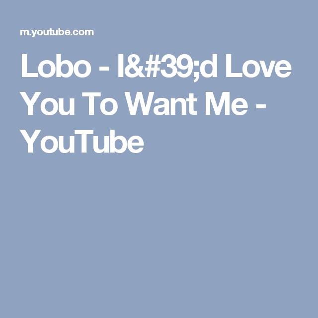 dafcda8c39a8 Lobo - I d Love You To Want Me - YouTube
