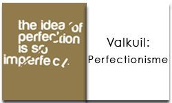 Alles over Perfectionisme...kwaliteit of valkuil?