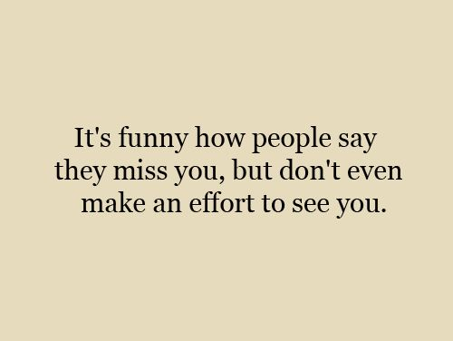 Its Funny How People Say They Miss You But Dont Make An Effort To