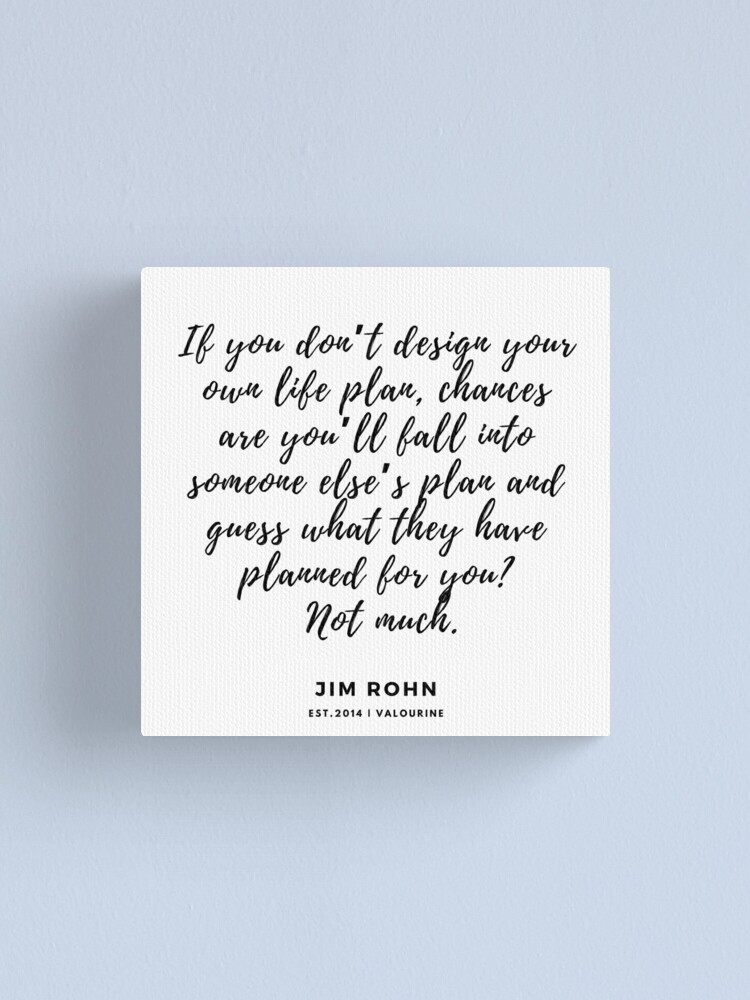 If you don't design your own life plan, chances are you'll fall into someone else's plan and guess what they have planned for you? Not much. Jim Rohn Canvas Print by valourine
