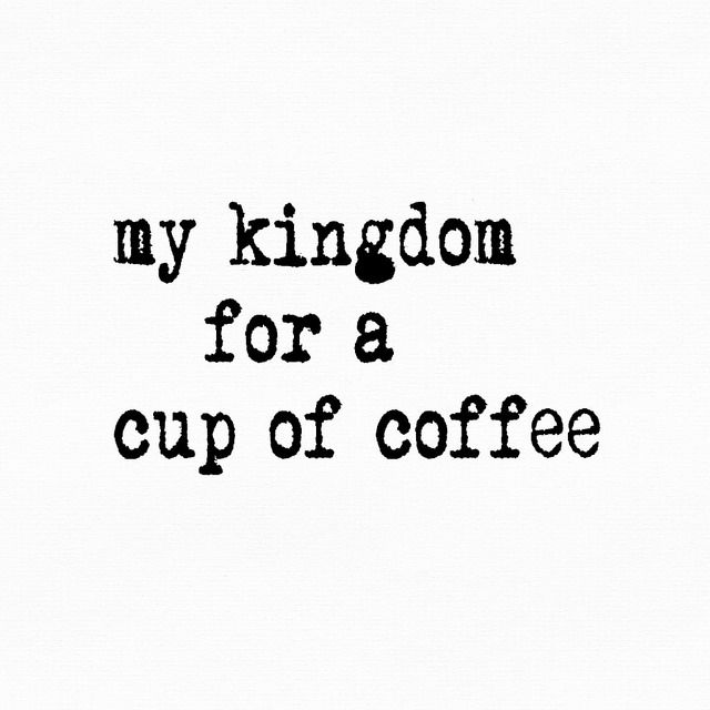 my kingdom for a cup of coffee