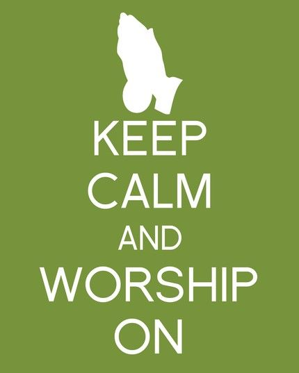 Keep calm and worship....I've never felt so calm as when I worship!