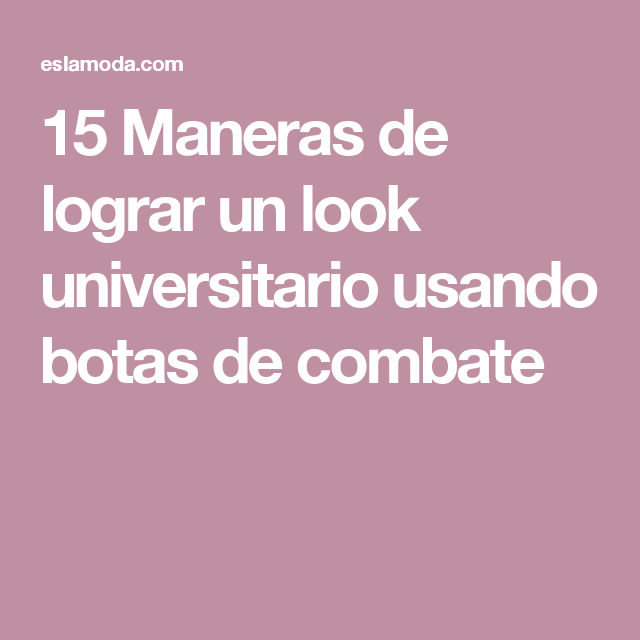 15 Maneras de lograr un look universitario usando botas de combate