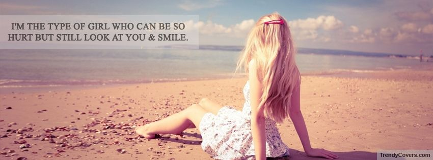 I'm the type of girl who can be so hurt, but still look at you & smile.
