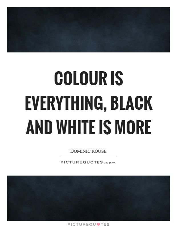 Colour Is Everything Black And White Is More Picture Quotes