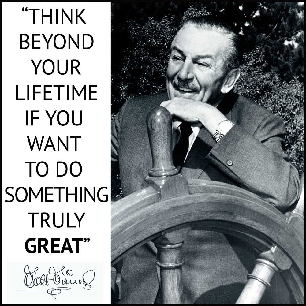 Think beyond your lifetime if you want to do something ...