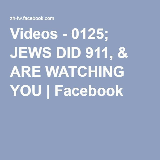 Videos - 0125; JEWS DID 911, & ARE WATCHING YOU | Facebook