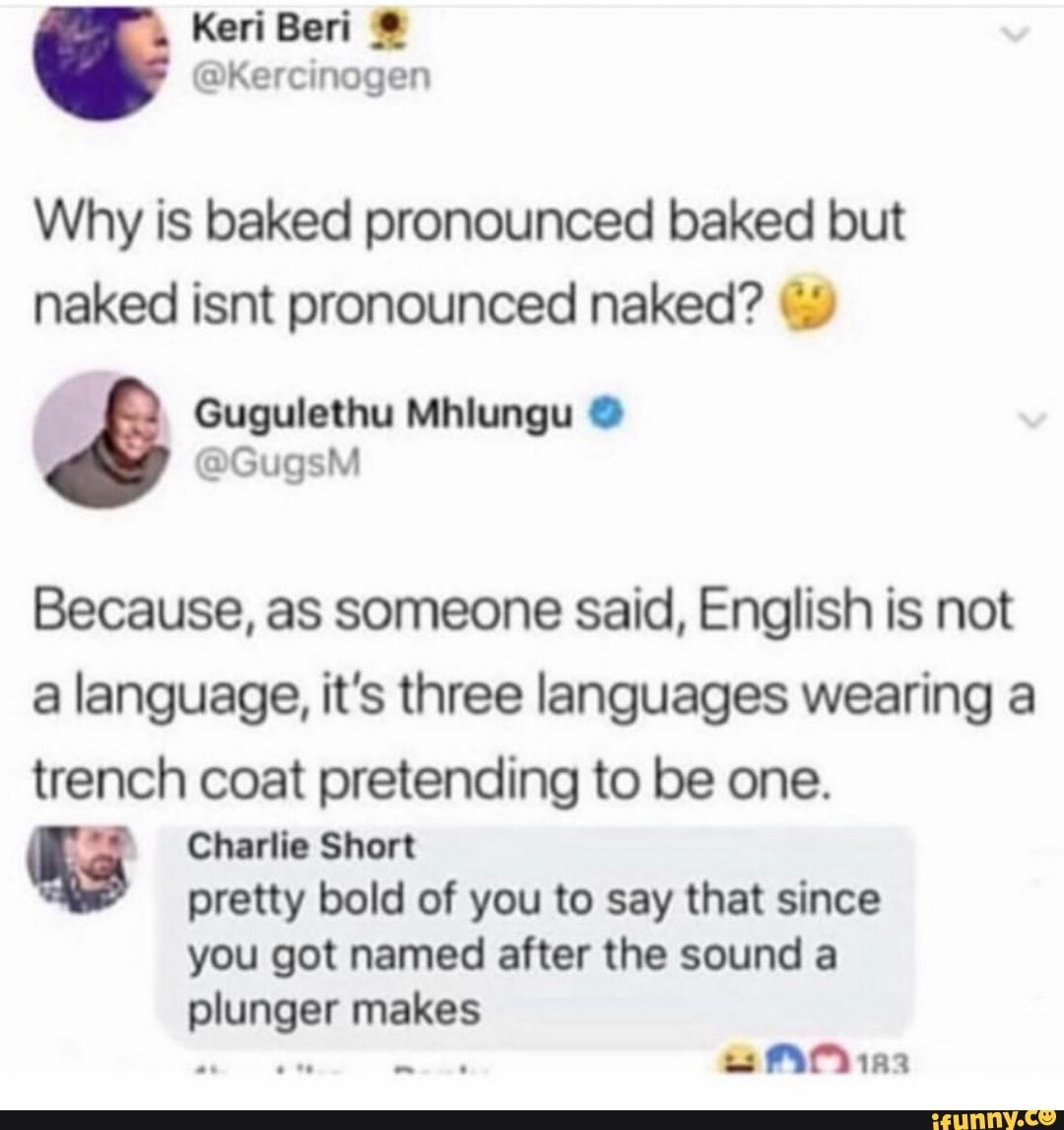 Why is baked pronounced baked but naked isnt pronounced naked? ªj) Because, as someone said, English is not a language, it's three languages wearing a trench coat pretending to be one. Q Charlie Shen pretty bold of you to say that since you got named after the sound a - )