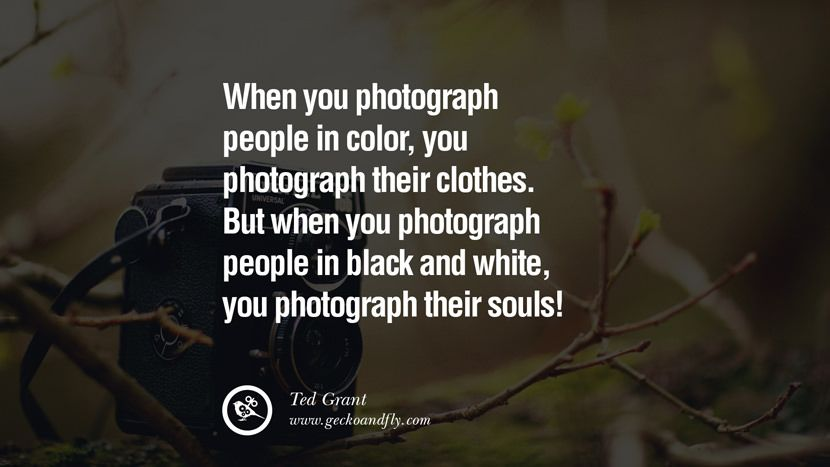 When you photograph people in color, you photograph their clothes. But when you photograph people in Black and white, you photograph their souls! – Ted Grant 20 Quotes about Photography by Famous Photographer