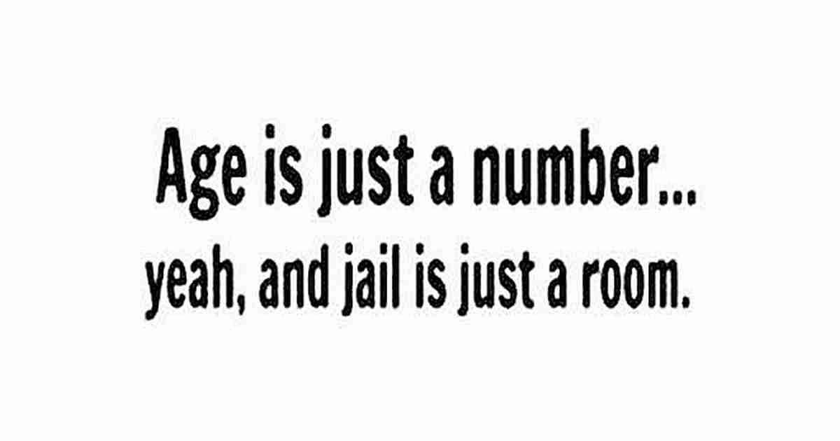 Age Is Just A Number Yeah And Jail Is Just A Room Funny Quotes Funny Picture Quotes Quotes