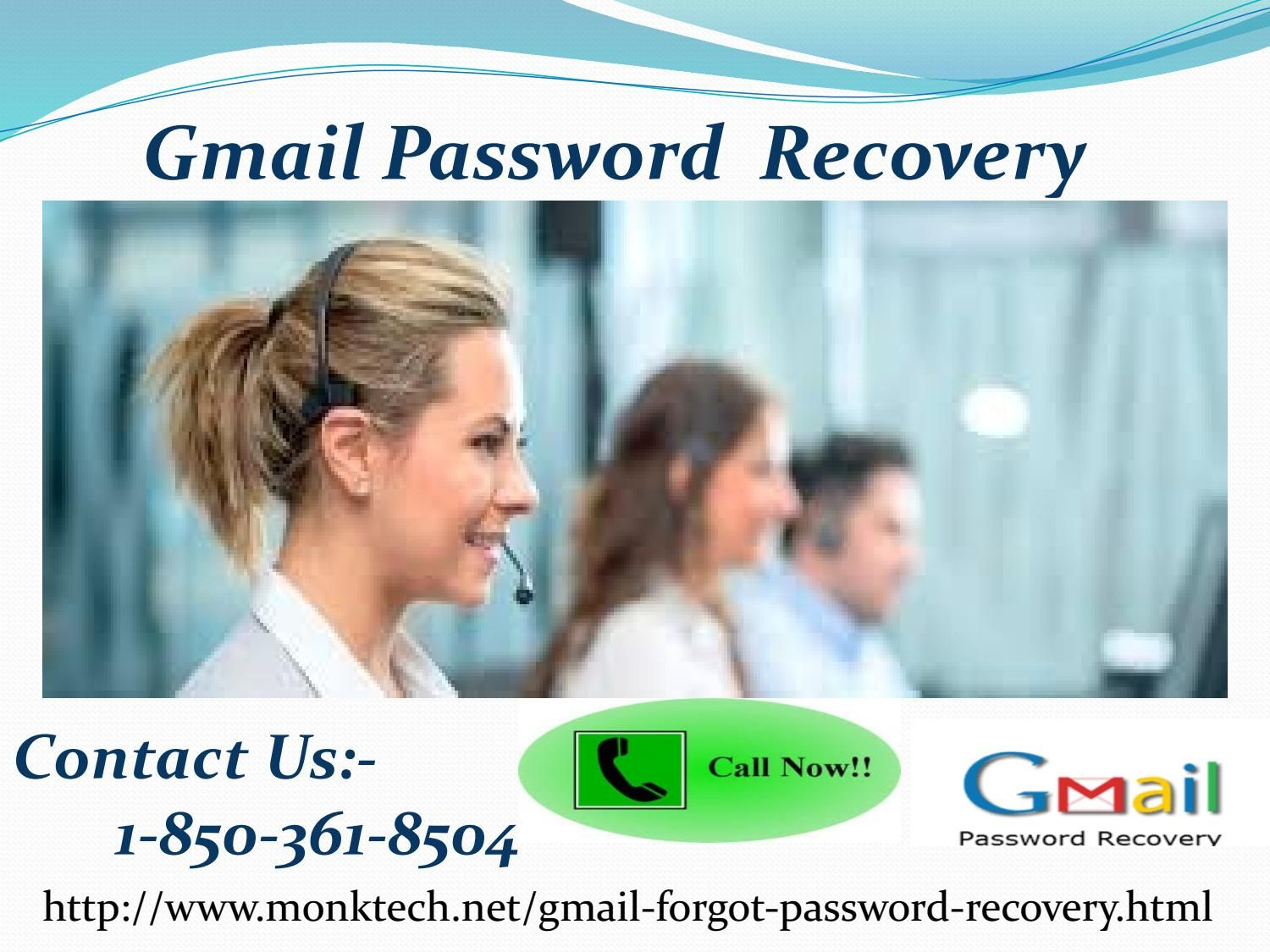 Dial 1-850-361-8504 to become more acquainted with about our Gmail Password Recovery word recuperation group in the accompanying way:- •Experts are only one stage far from you. •Get associated with us in a matter of moments. •Get solid administrations in a matter of seconds. http://www.monktech.net/gmail-forgot-password-recovery.html