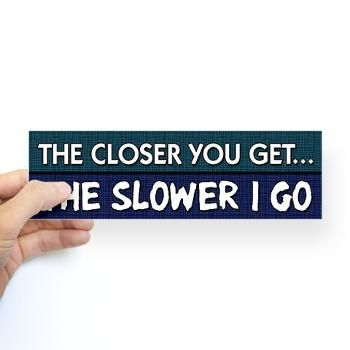 The closer you get the slower i go funny bumper sticker i actually have this