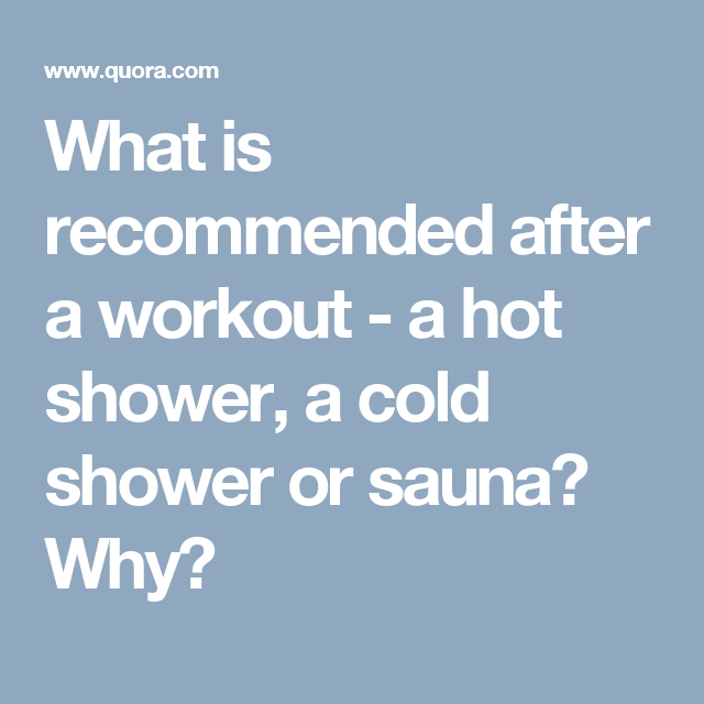 What is recommended after a workout - a hot shower, a cold shower or sauna? Why?