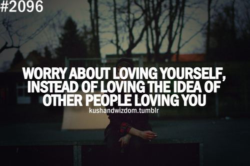 worry about loving yourself, instead of loving the idea of other people loving you