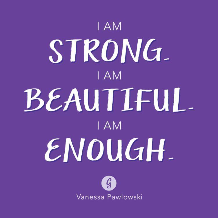 I AM STRONG . I AM BEAUTIFUL . I AM ENOUGH . Vanessa