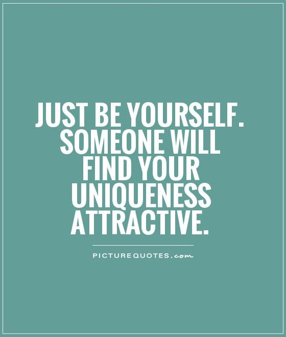 Just Be Yourself Someone Will Find Your Uniqueness Attractive