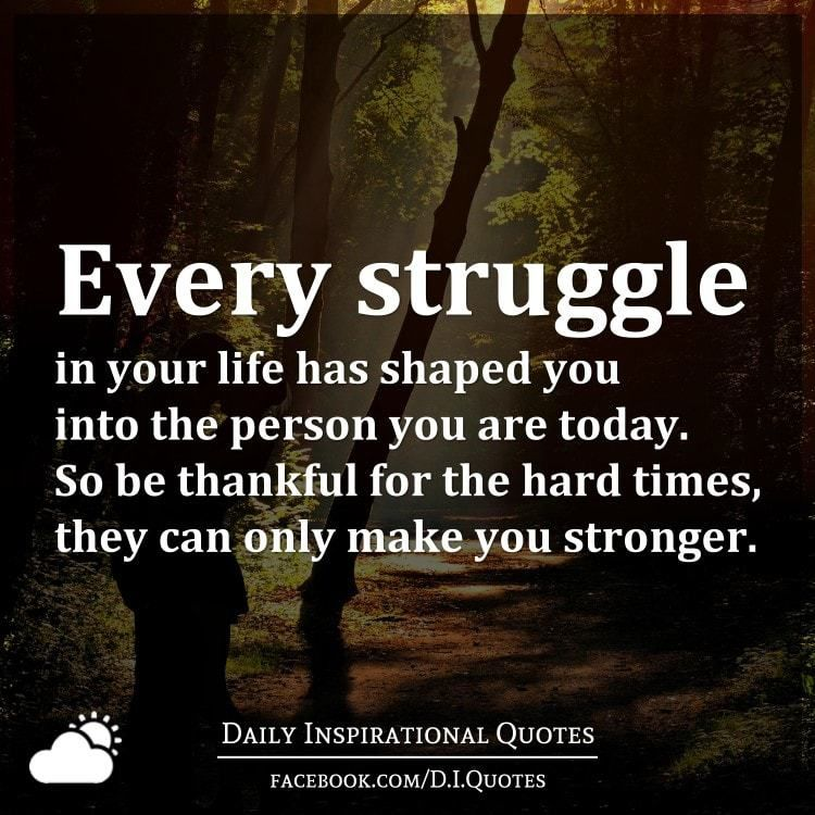 Every Struggle In Your Life Has Shaped You Into The Person You Are Today So Be Thankful For The Hard Happy Quotes Funny Strong Quotes Hard Times Funny Quotes