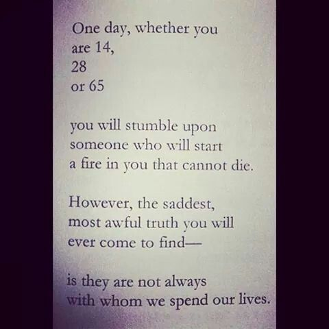 You will stumble upon someone who will start a fire in you that cannot die
