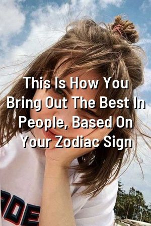 This Is How You Bring Out The Best In People, Based On Your Zodiac Sign  #Zodiac #horoscopes#Leo  #Sagittarius #quotes#Tauruszodiac #Virgozodiac