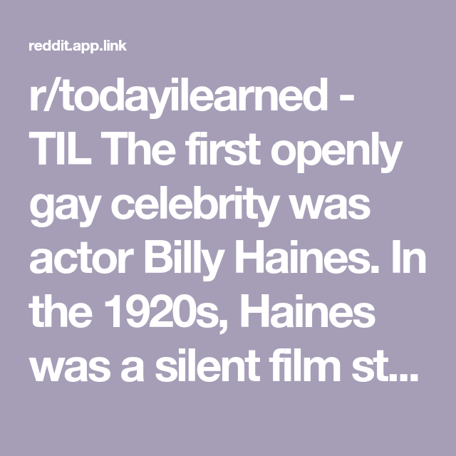 r/todayilearned - TIL The first openly gay celebrity was actor Billy Haines. In the 1920s, Haines was a silent film star with films like The Midnight Express, Little Annie Rooney, and Navy Blues. Haines, who was under contract with MGM, was told to marry a woman by MGM. He refused and never acted again.