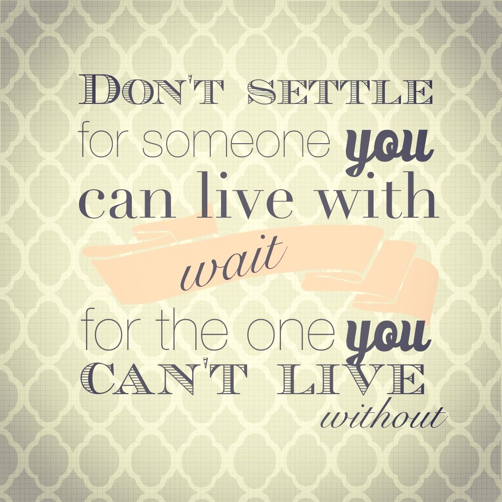 Dont settle for someone you can live with. Wait for the
