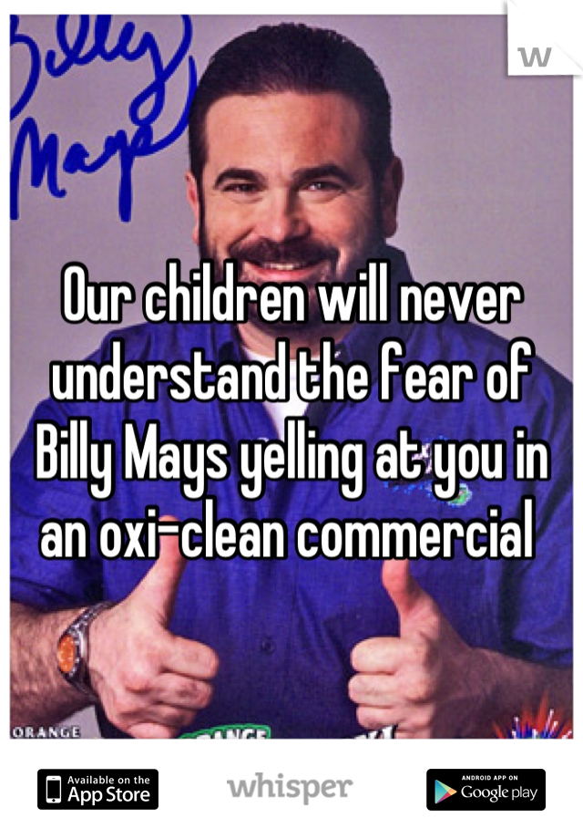 5262a9bf829cd76577c29fa96ae25a62 our children will never understand the fear of billy mays yelling