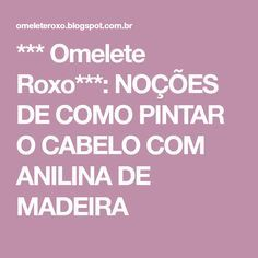 *** Omelete Roxo***: NOÇÕES DE COMO PINTAR O CABELO COM ANILINA DE MADEIRA