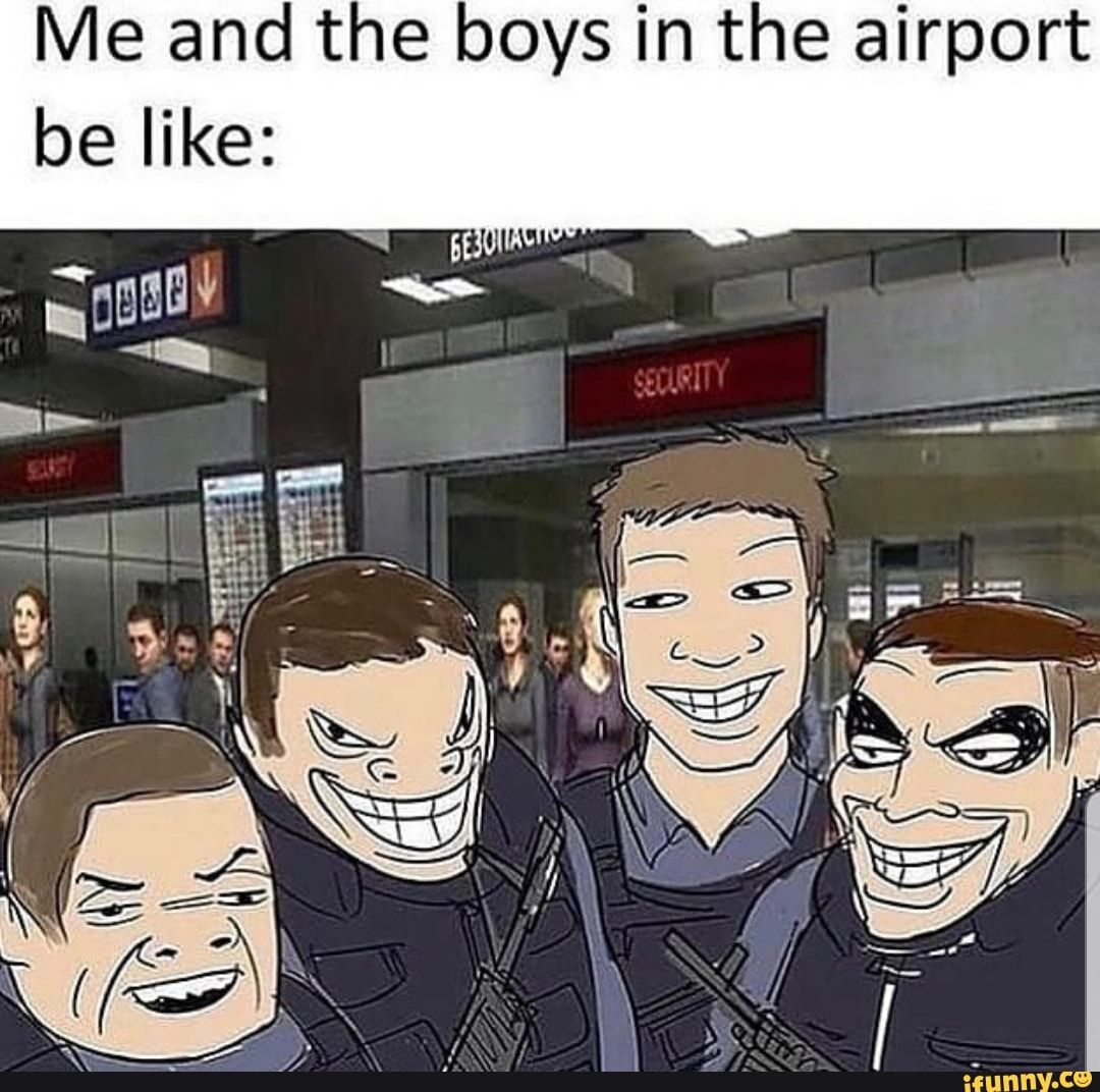 Me And The Boys In The Airport Be Like Ifunny Funny Spanish Memes Dark Humour Memes Funny Images